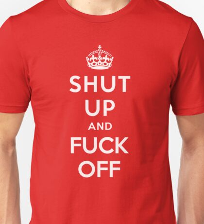 SHUT UP AND FUCK OFF Unisex T-Shirt