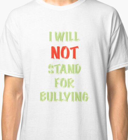I Will Not Stand for Bullying Classic T-Shirt