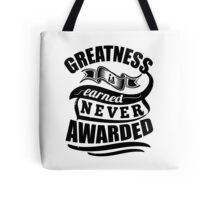 Greatness Is Earned Never Awarded Tote Bag