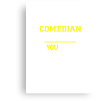 It's A COMEDIAN thing, you wouldn't understand !! Canvas Print