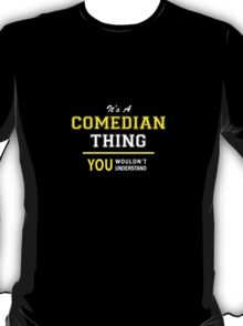 It's A COMEDIAN thing, you wouldn't understand !! T-Shirt