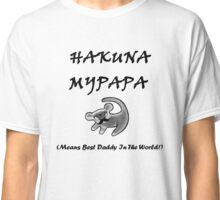 Hakuna MyPapa - means best daddy in the world! Classic T-Shirt