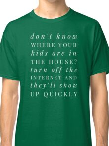 Don't know where your kids are in the house? Turn off the internet and they'll show up quickly Classic T-Shirt