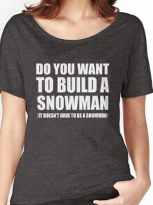 Do You Want To Build A Snowman Women's Relaxed Fit T-Shirt