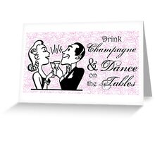 Drink Champagne and Dance on the Tables Greeting Card