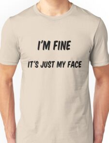 I'm fine.. It's just my face Unisex T-Shirt