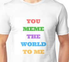 You Meme the World to Me Unisex T-Shirt