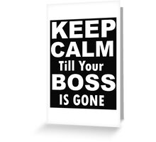 Keep Calm Till Your Boss Is Gone Greeting Card