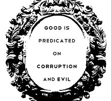 Good is Predicated on Corruption & Evil by beachqueen17
