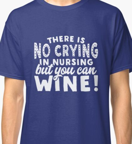 Nursing Design There is no Crying in Nursing But You Can Wine for RN, LVN, LPN, NP Classic T-Shirt
