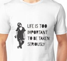 Life is Too Important to be Taken Seriously Unisex T-Shirt