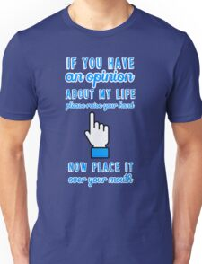If you have an opinion about my life please raise your hand. Now place it over your mouth. Unisex T-Shirt