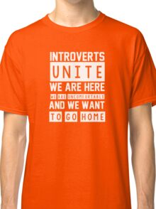 Introverts unite. We are here, we are uncomfortable and we want to go home Classic T-Shirt
