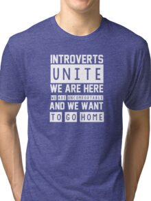 Introverts unite. We are here, we are uncomfortable and we want to go home Tri-blend T-Shirt