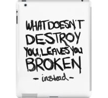 What doesn't destroy you, leaves you broken instead iPad Case/Skin