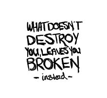 What doesn't destroy you, leaves you broken instead Photographic Print