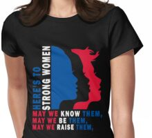 Here's to Strong Women: May we know them, may we be them, may we raise them Womens Fitted T-Shirt