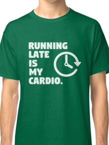 Running late is my cardio. Funny quote Classic T-Shirt
