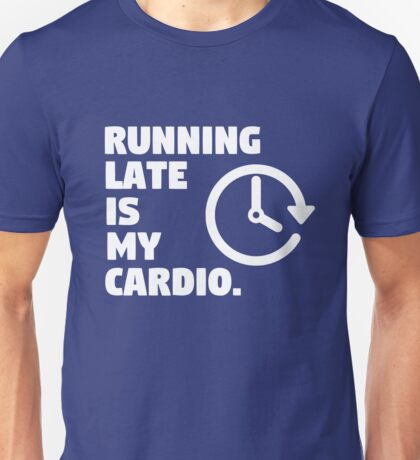 Running late is my cardio. Funny quote Unisex T-Shirt