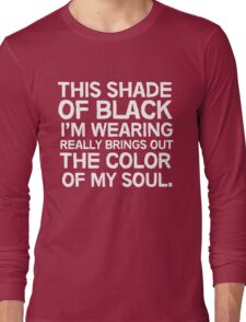 This shade of black I'm wearing really brings out the color of my soul Long Sleeve T-Shirt