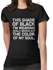 This shade of black I'm wearing really brings out the color of my soul Womens Fitted T-Shirt