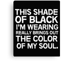 This shade of black I'm wearing really brings out the color of my soul Canvas Print