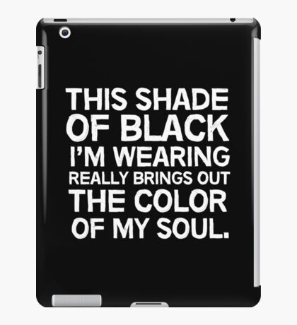 This shade of black I'm wearing really brings out the color of my soul iPad Case/Skin