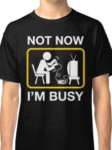 not now im busy Classic T-Shirt