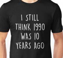 I still think 1990 was 10 years ago Unisex T-Shirt