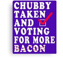Chubby Taken and Voting for Much More Bacon Canvas Print