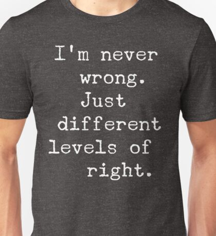 I'm never wrong. Just different levels of right Unisex T-Shirt