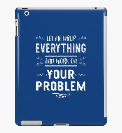 Let Me Drop Everything And Work On Your Problem T Shirt iPad Case/Skin