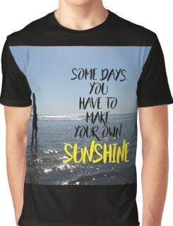 Somedays you have to make your own sunshine Graphic T-Shirt