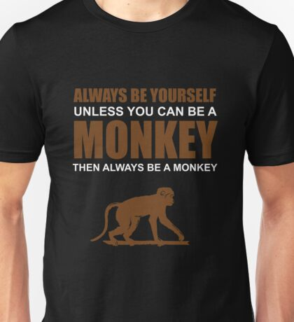 ALWAYS BE YOURSELF UNLESS YOU CAN BE A MONKEY Unisex T-Shirt