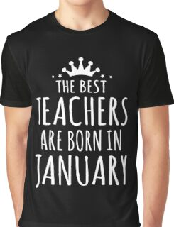 THE BEST TEACHERS ARE BORN IN JANUARY Graphic T-Shirt