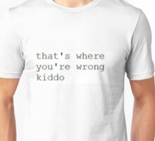 That's where you're wrong kiddo Unisex T-Shirt
