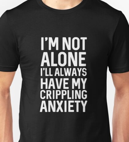 I'm Never Alone My Crippling Anxiety Is Always With Me Unisex T-Shirt
