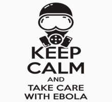 Keep Calm and Take Care With Ebola by LandoDesign