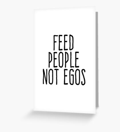 Feed people not egos Greeting Card