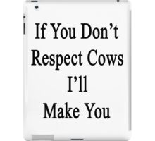 If You Don't Respect Cows I'll Make You  iPad Case/Skin