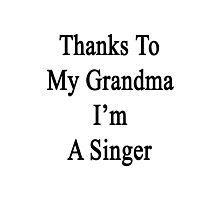 Thanks To My Grandma I'm A Singer  Photographic Print