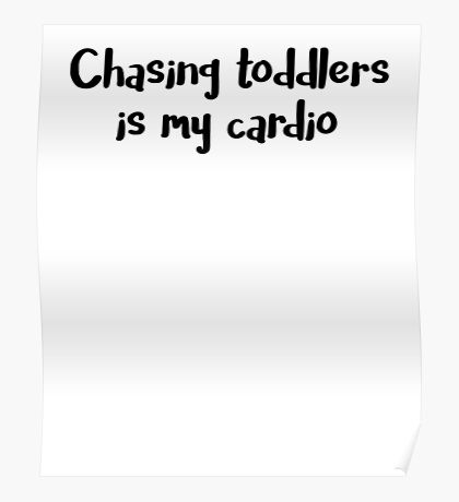 Chasing Toddlers is My Cardio Poster