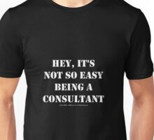 Hey, It's Not So Easy Being A Consultant - White Text Unisex T-Shirt