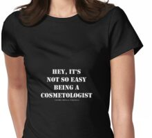 Hey, It's Not So Easy Being A Cosmetologist - White Text Womens Fitted T-Shirt