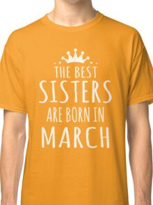 THE BEST SISTERS ARE BORN IN MARCH Classic T-Shirt
