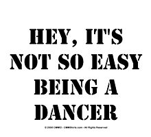 Hey, It's Not So Easy Being A Dancer - Black Text by cmmei