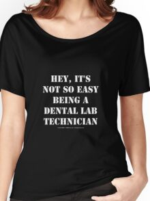 Hey, It's Not So Easy Being A Dental Lab Technician - White Text Women's Relaxed Fit T-Shirt