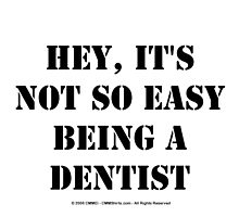 Hey, It's Not So Easy Being A Dentist - Black Text by cmmei