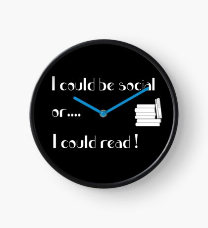 I could be social or I could read Clock