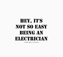 Hey, It's Not So Easy Being An Electrician - Black Text Unisex T-Shirt
